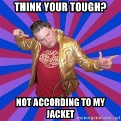 Gold Jacket Guy - think your tough? not according to my jacket