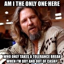 Big Lebowski - Am I the only one here who only takes a tolerance break when I'm dry and out of cash?