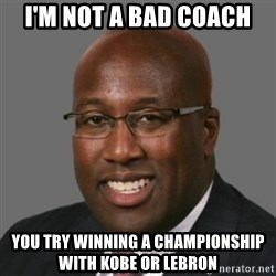 mikebrown1 - I'M NOT A BAD COACH YOU TRY WINNING A CHAMPIONSHIP WITH KOBE OR LEBRON