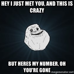 Forever Alone - hey i just met you, and this is crazy but heres my number, oh you're gone