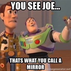 Tseverywhere - you see joe... thats what you call a mirror