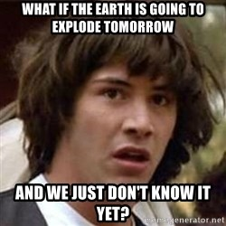 Conspiracy Keanu - what if the earth is going to explode tomorrow and we just don't know it yet?