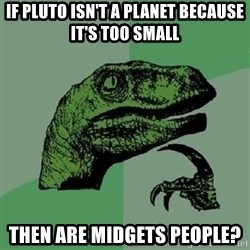 Philosoraptor - If Pluto isn't a planet because it's too small then are midgets people?