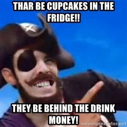 You are a pirate - Thar be cupcakes in the fridge!! They be behind the drink money!