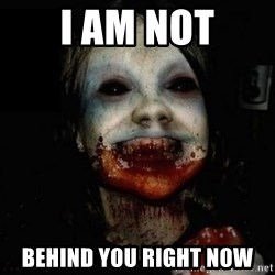 scary meme - I am not behind you right now