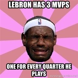 LeBron James - lebron has 3 mvps one for every quarter he plays