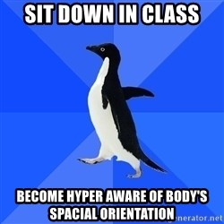 Socially Awkward Penguin - sit down in class become hyper aware of body's spacial orientation