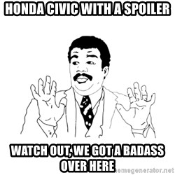 we got a badass over here - Honda civic with a spoiler watch out, we got a badass over here