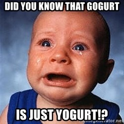 Cry - did you know that gogurt is just yogurt!?