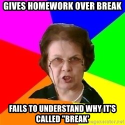 "teacher - gives homework over break fails to understand why it's called ""break'"