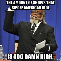 Rent Is Too Damn High - the amount of shows that ripoff american idol  is too damn high.