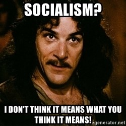 Inigo Montoya - SOCIALISM? I don't think it means what you think it means!