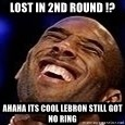 Kobe Bryant - lost in 2nd round !? ahaha its cool leBRON STILL GOT NO RING