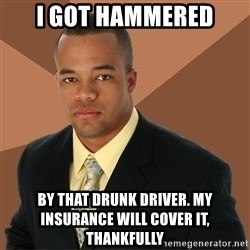 Successful Black Man - i got hammered by that drunk driver. my insurance will cover it, thankfully