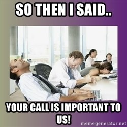 Your call is important to us - so then i said.. your call is important to us!
