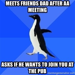 Socially Awkward Penguin - meets friends dad after aa meeting asks if he wants to join you at the pub