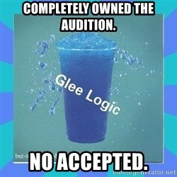 Glee Logic - Completely owned the audition. no accepted.