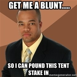 Successful Black Man -  get me a blunt..... so i can pound this tent stake in