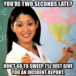 unhelpful teacher - You're TWO SECONDS LATE? Don't Go to Sweep, I'll just give you an incident report.