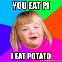 I can count to potato - you eat PI I EAT POTATO