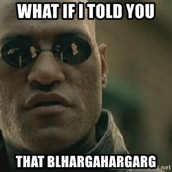 Scumbag Morpheus - What if i told you that blhargahargarg