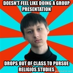 Typical-AntiDNO - Doesn't feel like Doing a group presentation Drops out of class to pursue religios studies