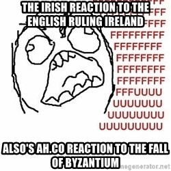Fffuuu - The irish reaction to the english ruling Ireland Also's ah.co reaction to the fall of byzantium