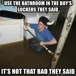it'll be fun they say - use the bathroom in the boy's lockers they said it's not that bad they said