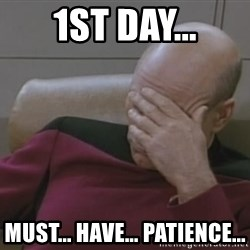 Picard - 1st day... must... have... patience...