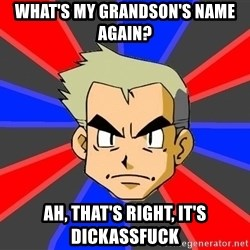 Professor Oak - what's my grandson's name again? Ah, that's right, it's dickassfuck
