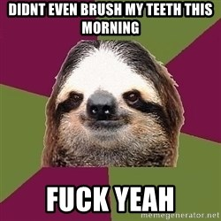 Just-Lazy-Sloth - DIDNT EVEN BRUSH MY TEETH THIS MORNING FUCK YEAH