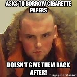 Scumbag Steve - Asks to borrow cigarette papers doesn't give them back after!