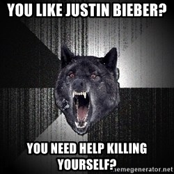Insanity Wolf - you like justin bieber? you need help killing yourself?