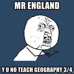 Y U No - Mr England y u no teach geography 3/4