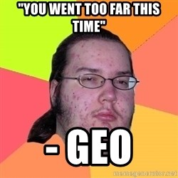"""Butthurt Dweller - """"you went too far this time"""" - geo"""