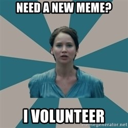 I VOLUNTEER - need a new meme? i volunteer