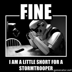 Sad Trooper - Fine I am a little short for a stormtrooper