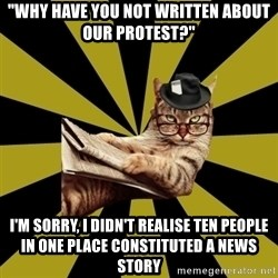 "Frustrated Journalist Cat - ""why have you not written about our protest?"" i'm sorry, i didn't realise ten people in one place constituted a news story"