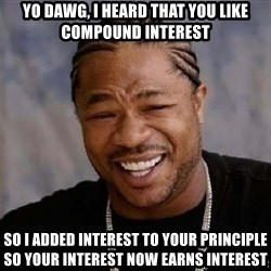 Yo Dawg - Yo dawg, I heard that you like compound interest so i added interest to your principle so your interest now earns interest