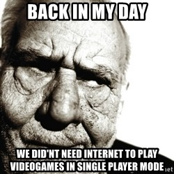 Back In My Day - Back in my day We did'nt need internet to play videogames in single player mode