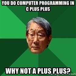 High Expectations Asian Father - You do computer programming in C plus plus Why not A plus plus?