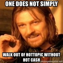 ODN - one does not simply  walk out of hottopic without hot cash