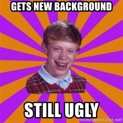 Unlucky Brian Strikes Again - GETS NEW BACKGROUND STILL UGLY