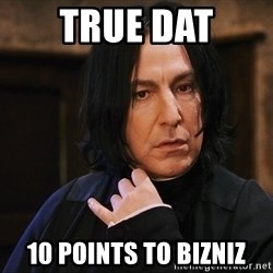 Professor Snape - true dat 10 points to bizniz