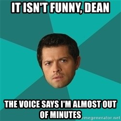 Anti Joke Castiel - it isn't funny, dean the voice says i'm almost out of minutes