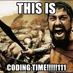 This Is Sparta Meme - THIS IS CODING TIME!!!!!111
