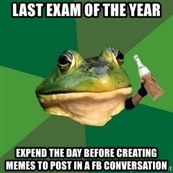 Foul Bachelor Frog (Alcoholic Anon) - last exam of the year expend the day before creating memes to post in a fb conversation
