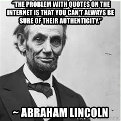 "Lincoln -  ""The problem with quotes on the Internet is that you can't always be sure of their authenticity."" ~ Abraham Lincoln"