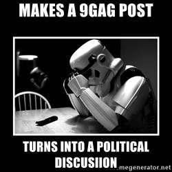 Sad Trooper - makes a 9gag post Turns into a political discusiion