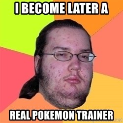 Gordo Nerd - I become later A  REAL POKEMON TRAINER